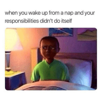 yes: when you wake up from a nap and your  responsibilities didn't do itself yes