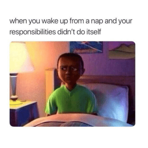 Follow us @studentlifeproblems: when you wake up from a nap and your  responsibilities didn't do itself Follow us @studentlifeproblems