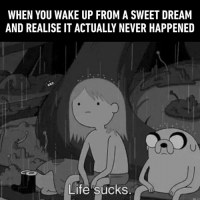 I had that feeling just this morning.  https://9gag.com/gag/aAxxZ4g?ref=fbsc: WHEN YOU WAKE UP FROM A SWEET DREAM  AND REALISE IT ACTUALLY NEVER HAPPENED  Life sücks I had that feeling just this morning.  https://9gag.com/gag/aAxxZ4g?ref=fbsc