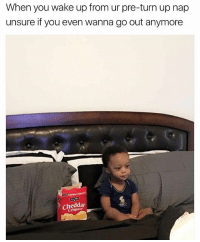 True, Turn Up, and Girl Memes: When you wake up from ur pre-turn up nap  unsure if you even wanna go out anymore  Cheddar True but you can't go out without taking the pre-turnup nap so it's a predicament !!! ➡️➡️ @girlwithnojob