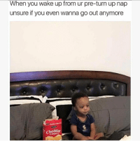 Turn Up, Girl Memes, and Wanted: When you wake up from ur pre-turn up nap  unsure if you even wanna go out anymore  Cheddar I don't even know what I want