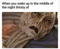Af, Funny, and Thirsty: When you wake up in the middle of  the night thirsty af Me this morning 😰