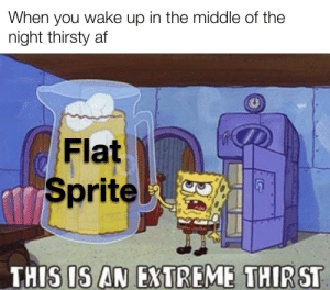 Hits different: When you wake up in the middle of the  night thirsty af  Flat  Sprite  THIS IS AN EXTREME THIRST  BO Hits different
