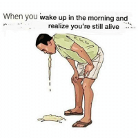 Waked Up: When you wake up in the morning and  realize you're still alive