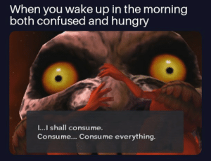 Confused, Hungry, and Wake: When you wake up in the morning  both confused and hungry  I...I shall consu me.  Consume... Consume everything. .