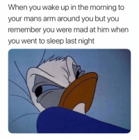 Cute, Memes, and Mad: When you wake up in the morning to  your mans arm around you but you  remember you were mad at him when  you went to sleep last night Stop being cute I'm still mad 😡😂😂😂