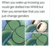 Funny, SpongeBob, and Change: When you wake up knowing you  could get drafted into WWIII but  then you remember that you can  just change genders More of a funny one.