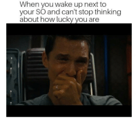 How, Next, and Wake: When you wake up next to  your SO and can't stop thinking  about how lucky you are