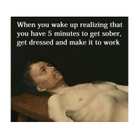 Work, Sober, and Classical Art: When you wake up realizing that  you have 5 minutes to get sober,  get dressed and make it to work I need to make this page my job