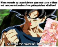 When you save your waifu using ultra instinct: When you wake up seconds before your nose starts to bleed  and save your dakimakura from getting stained with blood  So this is the power of Ultra Instinct When you save your waifu using ultra instinct