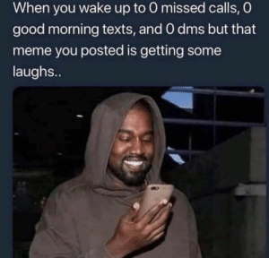 Me irl: When you wake up to 0 missed calls, O  good morning texts, and 0 dms but that  meme you posted is getting some  laughs.. Me irl