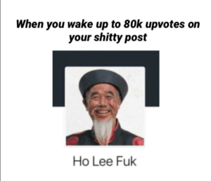 Going to sleep now good night: When you wake up to 80k upvotes  your shitty post  Ho Lee Fuk Going to sleep now good night