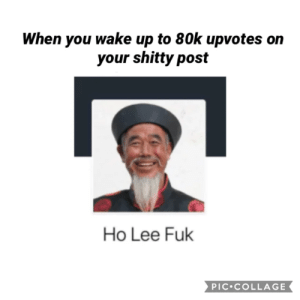 69k. nice: When you wake up to 80k upvotes  your shitty post  Ho Lee Fuk  PIC COLLAGE 69k. nice