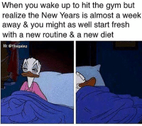 Fresh, Gym, and Memes: When you wake up to hit the gym but  realize the New Years is almost a week  away & you might as well start fresh  with a new routine & a new diet  1G: @thegainz Current mood
