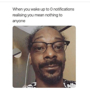 Notifications: When you wake up to O notifications  realising you mean nothing to  anyone