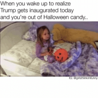 Wow that candy lasted awhile tho😳🎃🇺🇸 fridayfeels inauguration herecomestrump newpresident trump gotanymoreofthatchocolate: When you wake up to realize  Trump gets inaugurated today  and you're out of Halloween candy.  IG: agiristhinkimfunny Wow that candy lasted awhile tho😳🎃🇺🇸 fridayfeels inauguration herecomestrump newpresident trump gotanymoreofthatchocolate