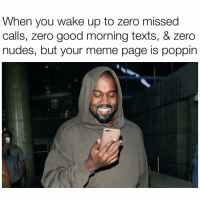 It's poppin who needs all that when u got memes 😪➡️ @pablopiqasso: When you wake up to zero missed  calls, zero good morning texts, & zero  nudes, but your meme page is poppin It's poppin who needs all that when u got memes 😪➡️ @pablopiqasso