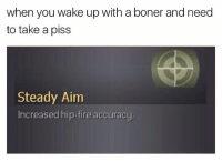 🎯: when you wake up with a boner and need  to take a piss  Steady Aim  Increased hip-fire accuracy. 🎯