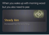 Fire, Funny, and Shit: When you wake up with morning wood  but you also need to pee  Steady Ainm  Increased hip-fire accuracy My peepee aimed at every fuck nigga who on that fuck shit today 😡 @larnite • ➫➫➫ Follow @Staggering for more funny posts daily!
