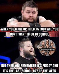 Friday, Fucking, and It's Friday: WHEN YOU WAKERUPTIRED AS FUCK AND YOUU  DON'T WANT TO GO TO SCHOOL  BUT THEN YOU REMEMBER ITS FRIDAY AND  IT'S THE LAST SCHOOLDAY OFTHE WEEK COME ON EVERYBODY, LET'S ALL PUSH THROUGH TODAY SO WE CAN GET TO THE FUCKING WEEKEND ALREADY 😂🤘🔥 kevinowens chrisjericho romanreigns braunstrowman sethrollins ajstyles deanambrose randyorton braywyatt jindermahal thehardyboyz charlotte shinsukenakamura samizayn johncena sashabanks brocklesnar goldberg bayley alexabliss themiz finnbalor kurtangle payback wwememes wwememe wwefunny wrestlingmemes wweraw wwesmackdown