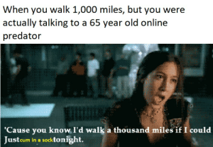 sock time: When you walk 1,000 miles, but you were  actually talking to a 65 year old online  predator  'Cause you know I'd walk a thousand miles if I could  Justcum in a socktonight. sock time