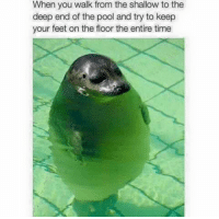 We've all done this: When you walk from the shallow to the  deep end of the pool and try to keep  your feet on the floor the entire time We've all done this