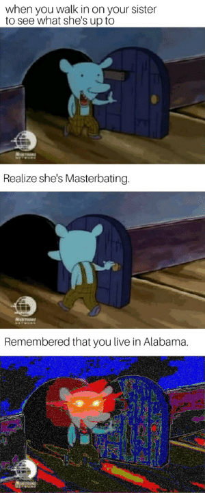 Alabama, Live, and Masterbating: when you walk in on your sister  to see what she's up to  Realize she's Masterbating.  Remembered that you live in Alabama.
