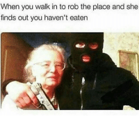 Memes, 🤖, and She: When you walk in to rob the place and she  finds out you haven't eaten Lmfaooo bruhhh I'm dead