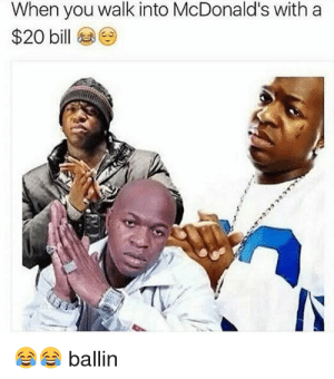 McDonalds, Dank Memes, and You: When you walk into McDonald's with a  $20 bill  ballin lets get creative