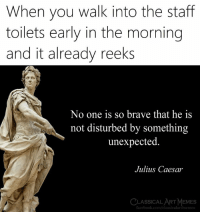 Early In The Morning: When you walk into the staff  toilets early in the morning  and it already reeks  No one is so brave that he is  not disturbed by something  unexpected  Julius Caesar  LASSICAL ART MEMES  facebook.com/classicalartmemes