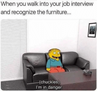 Job Interview, Furniture, and Job: When you walk into your job interview  and recognize the furniture...  (chuckles)  I'm in danger. oh dear