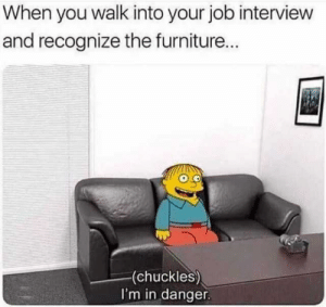 Dank, Job Interview, and Memes: When you walk into your job interview  and recognize the furniture...  (chuckles)  I'm in danger. oh dear by SaladBalls69 MORE MEMES