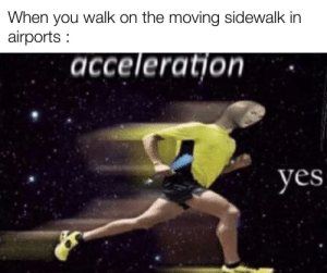 Imagine running: When you walk on the moving sidewalk in  airports :  acceleratjon  yes Imagine running