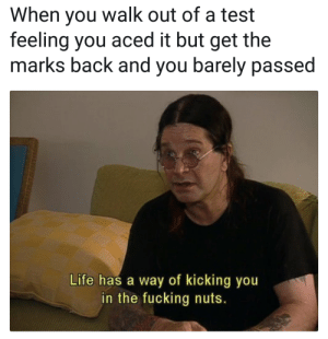 Dank, Fucking, and Life: When you walk out of a test  feeling you aced it but get the  marks back and you barely passed  Life has a way of kicking you  in the fucking nuts. Life gotta keep your ego in check by OprahCanCallMeDaddy FOLLOW 4 MORE MEMES.