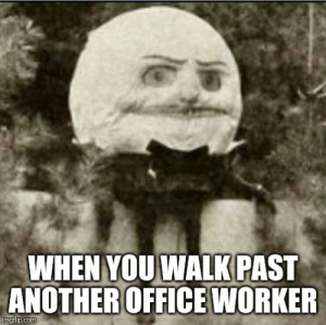 Reddit, Office, and Another: WHEN YOU WALK PAST  ANOTHER OFFICE WORKER  imgflip.com Pretty sure it's stuck this way...