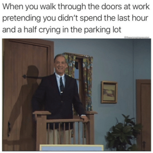 Memes for all!: When you walk through the doors at work  pretending you didn't spend the last hour  and a half crying in the parking lot  @thewrongimpression Memes for all!