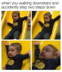This is me in highschool when I had to walk (nearly stumbling and dying) down the stairs with what felt like a ton of bricks in my bag..: when you walking downstairs and  accidently step two steps down This is me in highschool when I had to walk (nearly stumbling and dying) down the stairs with what felt like a ton of bricks in my bag..