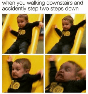 Step, Down, and You: when you walking downstairs and  accidently step two steps down So accurate!