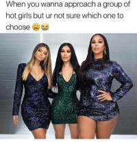 Girls, Memes, and Squad: When you wanna approach a group of  hot girls but ur not sure which one to  choose When @fashionnova has the whole squad looking their best 🔥