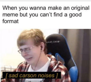 Meme, Reddit, and Good: When you wanna make an original  meme but you can't find a good  format  [sad carson noises ] Mmmm yes
