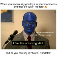 """Awkwardddddd.: When you wanna say goodbye to your  mehmoons  and they be spittin fire tarof  IG: Persianmemesofficial  SC: Persian memes  I feel like a fucking idiot  and all you can say is: """"Merci, Khodafez"""" Awkwardddddd."""