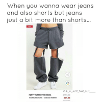 Memes, Rihanna, and Puma: When you wanna wear jeans  and also shorts but jeans  just a bit more than shorts  -20%  IG IM JUST THAT GUY  C144:99  FENTY PUMA BY RIHANNA  Tracksuit bottoms charcoal heather  £91.99  VAT included THESE ARE PANTS THAT PISS ME OFF 😭😭😂@badgalriri Talk to me please and come and explain who was smoking what when they came up with these boot cut Jorts 😭😭😭😭😭😭 £92 for pants that don't even work? 😭👀 Am I a fucking mug mate ☕🤔