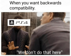 """Dank, Memes, and Target: When you want backwards  compatibility.  """"We don't do that here"""" When you want backwards compatibility. by Squadron322 FOLLOW HERE 4 MORE MEMES."""