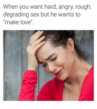 "Love, Sex, and Shit: When you want hard, angry, rough,  degrading sex but he wants to  ""make love"". Can't Satisfy A Woman For Shit. 🙄🙄🙄 WoW"