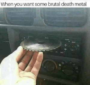 Memes, Death, and Today: When you want some brutal death metal 170 Of Today's Freshest Pics And Memes