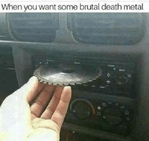 Click, Dank, and Memes: When you want some brutal deeath metal Brutal death metal by Holofan4life CLICK HERE 4 MORE MEMES.