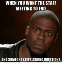 meeting: WHEN YOU WANT THE STAFF  MEETING TO END  AND SOMEONE KEEPS ASKING,QUESTIONS,t