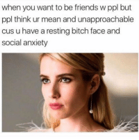 Bitch, Dank, and Friends: when you want to be friends w ppl but  ppl think ur mean and unapproachable  cus u have a resting bitch face and  social anxiety 😫😫