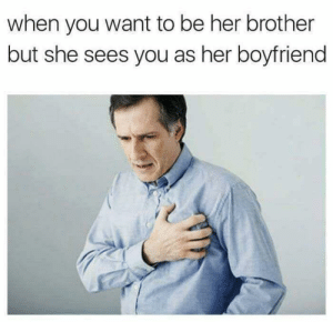 Oof by StopTheDamnTrainCJ FOLLOW 4 MORE MEMES.: when you want to be her brother  but she sees you as her boyfriend Oof by StopTheDamnTrainCJ FOLLOW 4 MORE MEMES.