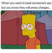 Ass, Funny, and True: When you want to beat someone's ass  but you know they will press charges.. True 😰